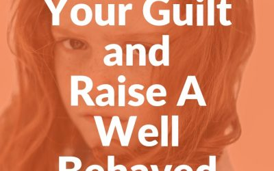 How To Get Over Your Guilt And Raise A Well Behaved Child